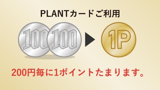 PLANTカードご利用 200円毎に1ポイントたまります。